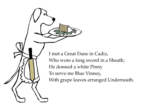 I met a Great Dane in Cadiz, Who wore a long sword in a Sheath; He donned a white Pinny To serve me Blue Vinney, With grape leaves arranged Underneath.