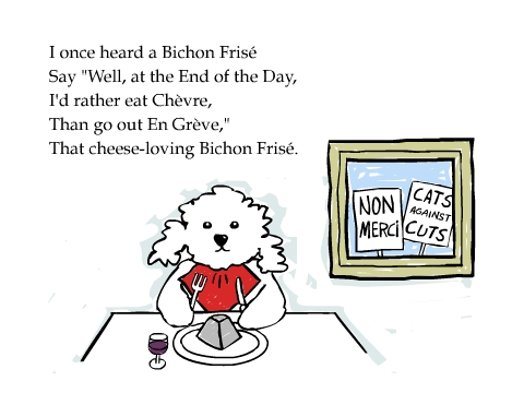 I once heard a Bichon Frisé Say 'Well, at the End of the Day,I'd rather eat Chèvre, Than go out En Grève,' That cheese-loving Bichon Frisé.