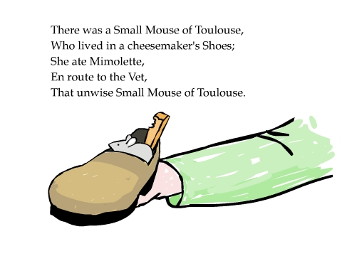 There was a Small Mouse of Toulouse, Who lived in a cheesemaker's Shoes; She ate Mimolette, En route to the Vet, That unwise Small Mouse of Toulouse.