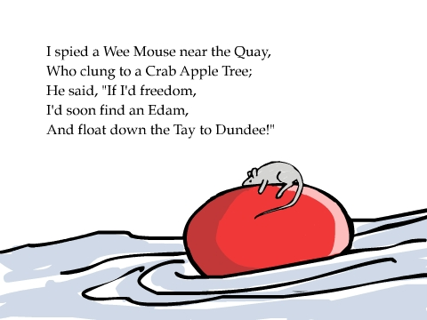 I spied a Wee Mouse near the Quay, Who clung to a Crab Apple Tree; He said, 'If I'd freedom,  I'd soon find an Edam, And float down the Tay to Dundee!'