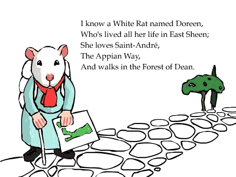 I know a White Rat named Doreen, Who's lived all her life in East Sheen; She loves Saint-Andr�, The Appian Way, And walks in the Forest of Dean.