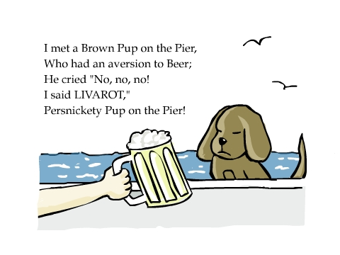 I met a Brown Pup on the Pier, Who had an aversion to Beer; He cried 'No, no, no!  I said LIVAROT,' Persnickety Pup on the Pier!