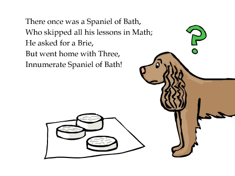 There once was a Spaniel of Bath, Who skipped all his lessons in Math; He asked for a Brie, But went home with Three, Innumerate Spaniel of Bath!